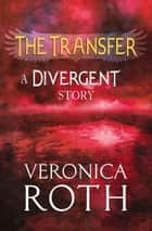 The Transfer: A Divergent Story eBook by Veronica Roth