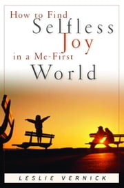 How to Find Selfless Joy in a Me-First World ebook by Leslie Vernick