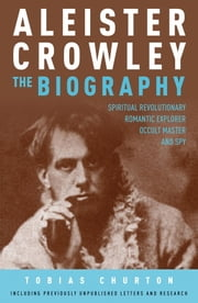 Aleister Crowley: The Biography - Spiritual Revolutionary, Romantic Explorer, Occult Master - and Spy ebook by Tobias Churton