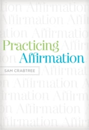Practicing Affirmation (Foreword by John Piper) - God-Centered Praise of Those Who Are Not God ebook by Sam Crabtree,John Piper