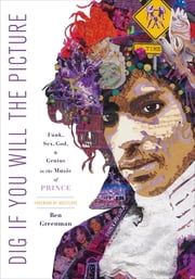 Dig If You Will the Picture - Funk, Sex, God and Genius in the Music of Prince ebook by Ben Greenman