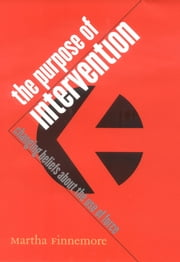 The Purpose of Intervention - changing beliefs about the use of force ebook by Martha Finnemore