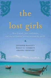 The Lost Girls - Three Friends. Four Continents. One Unconventional Detour Around the World. ebook by Jennifer Baggett, Amanda Pressner, Holly C. Corbett
