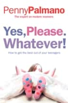Yes, Please. Whatever!: How to get the best out of your teenagers ebook by Penny Palmano