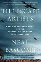 The Escape Artists - A Band of Daredevil Pilots and the Greatest Prison Break of the Great War ebook by Neal Bascomb