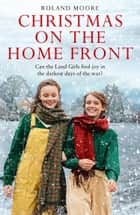 Christmas on the Home Front: A heartwarming and gripping second world war novel (Land Girls, Book 3) ebook by Roland Moore