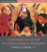 A Systematic Study of the Catholic Religion (Illustrated) ebook by Charles Coppens S.J.