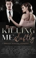 Killing Me Softly: A Romantic Suspense Anthology ebook by Lena Bourne, Lexy Timms, Charlotte Byrd,...