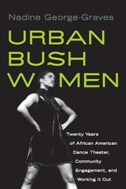 Urban Bush Women: Twenty Years of African American Dance Theater, Community Engagement, and Working It Out ebook by George-Graves, Nadine