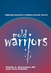 Mold Warriors - Fighting America's hidden health threat. ebook by Richie C. Shoemaker, MD & Patti Schmidt