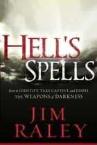 Hell's Spells - How to Indentify, Take Captive, and Dispel the Weapons of Darkness ebook by Jim Raley