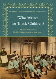 Who Writes for Black Children? - African American Children's Literature before 1900 ebook by Katharine Capshaw, Anna Mae Duane