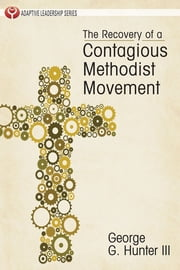 The Recovery of a Contagious Methodist Movement ebook by George G. Hunter III