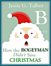 B or How the Bogeyman Didn't Save Christmas ebook by Jessie G. Talbot
