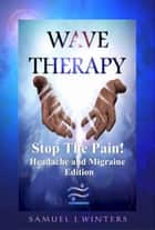 Wave Therapy, Stop The Pain! Headache and Migraine Edition ebook by Samuel Winters