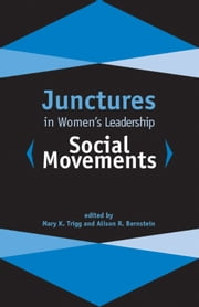 Junctures in Women's Leadership: Social Movements ebook by Mary K. Trigg,Alison R. Bernstein,Jo E. Butterfield,Blanche Wiesen Cook,Bridget Gurtler,Rosemary Ndubuizu,Mary K. Trigg,Carolina Alonso Bejarano,Kim LeMoon,Miriam Tola,Alison R. Bernstein,Jeremy LaMaster,Kathe Sandler,Beverly Guy-Sheftall,Stina Soderling,Laura Lovin,Taida Wolfe