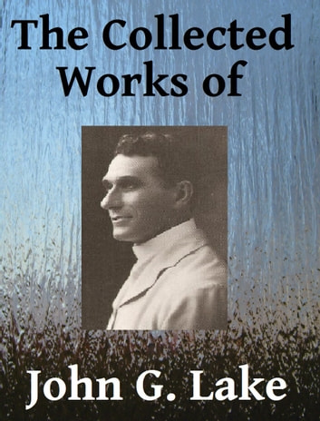 The Collected Works of John G. Lake ebook by John G. Lake