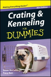 Crating and Kenneling For Dummies®, Mini Edition ebook by Susan McCullough,Tracy Barr