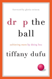 Drop the Ball - Achieving More by Doing Less ebook by Tiffany Dufu,Gloria Steinem