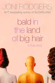 Bald in the Land of Big Hair - a true story ebook by Joni Rodgers