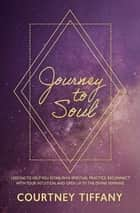 Journey to Soul - Lessons to help you establish a spiritual practice, reconnect with your intuition, and open up to the Divine Feminine ebook by