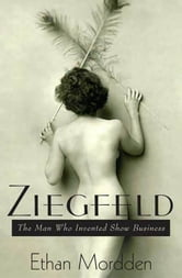 Ziegfeld - The Man Who Invented Show Business ebook by Ethan Mordden