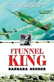 The Tunnel King - The True Story of Wally Floody and The Great Escape ebook by Barbara Hehner
