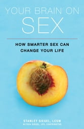 Your Brain on Sex - How Smarter Sex Can Change Your Life ebook by Stanley Siegel