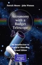 Astronomy with a Budget Telescope - An Introduction to Practical Observing ebook by Patrick Moore, John Watson