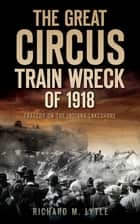 The Great Circus Train Wreck of 1918 ebook by Richard M. Lytle
