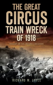 The Great Circus Train Wreck of 1918 - Tragedy on the Indiana Lakeshore ebook by Richard M. Lytle