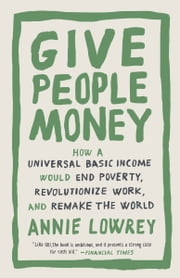 Give People Money - How a Universal Basic Income Would End Poverty, Revolutionize Work, and Remake the World ebook by Annie Lowrey