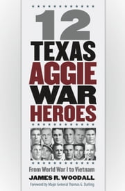 12 Texas Aggie War Heroes - From World War I to Vietnam ebook by James R. Woodall,Thomas G. Darling