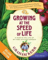 Growing at the Speed of Life Deluxe - A Year in the Life of My First Kitchen Garden ebook by Graham Kerr