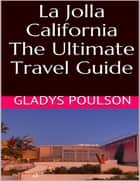 La Jolla California: The Ultimate Travel Guide ebook by Gladys Poulson
