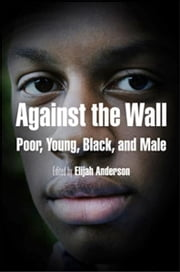 Against the Wall - Poor, Young, Black, and Male ebook by Elijah Anderson,Cornel West