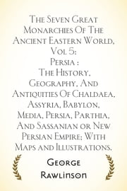 The Seven Great Monarchies Of The Ancient Eastern World, Vol 5: Persia : The History, Geography, And Antiquities Of Chaldaea, Assyria, Babylon, Media, Persia, Parthia, And Sassanian or New Persian Emp ebook by George Rawlinson