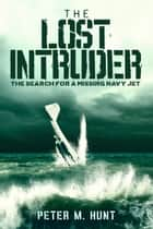 The Lost Intruder, the Search for a Missing Navy Jet ebook by Peter Hunt