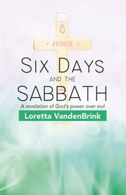 Six Days and the Sabbath - A Revelation of God's Power over Evil ebook by Loretta VandenBrink