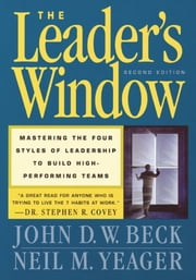 The Leader's Window - Mastering the Four Styles of Leadership to Build High-Performing Teams ebook by John D.W. Beck,Neil Yeager