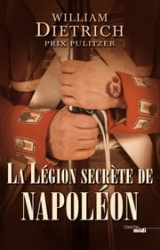 La Légion secrète de Napoléon ebook by William DIETRICH