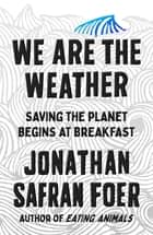 We Are the Weather - Saving the Planet Begins at Breakfast ebook by Jonathan Safran Foer
