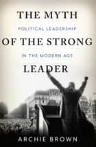 The Myth of the Strong Leader - Political Leadership in the Modern Age ebook by Archie Brown