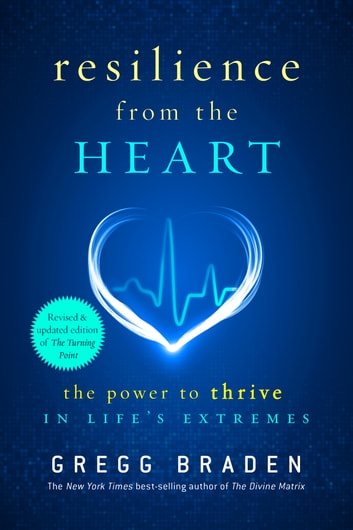 Resilience from the Heart - The Power to Thrive in Life's Extremes ebook by Gregg Braden
