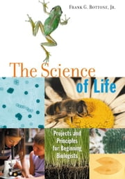 The Science of Life: Projects and Principles for Beginning Biologists - Projects and Principles for Beginning Biologists ebook by Frank G. Bottone, Jr.