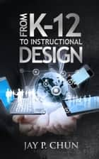 From K12 to Instructional Design ebook by Jay Chun