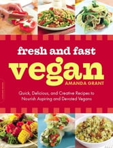 Fresh and Fast Vegan - Quick, Delicious, and Creative Recipes to Nourish Aspiring and Devoted Vegans ebook by Amanda Grant