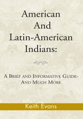 American And Latin-American Indians: - A Brief and Informative Guide-And Much More ebook by Keith Evans