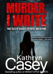 Murder, I Write - True tales of jealousy, betrayal, and revenge ebook by Kathryn Casey