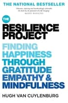 The Resilience Project - Finding Happiness through Gratitude, Empathy and Mindfulness ebook by Hugh van Cuylenburg